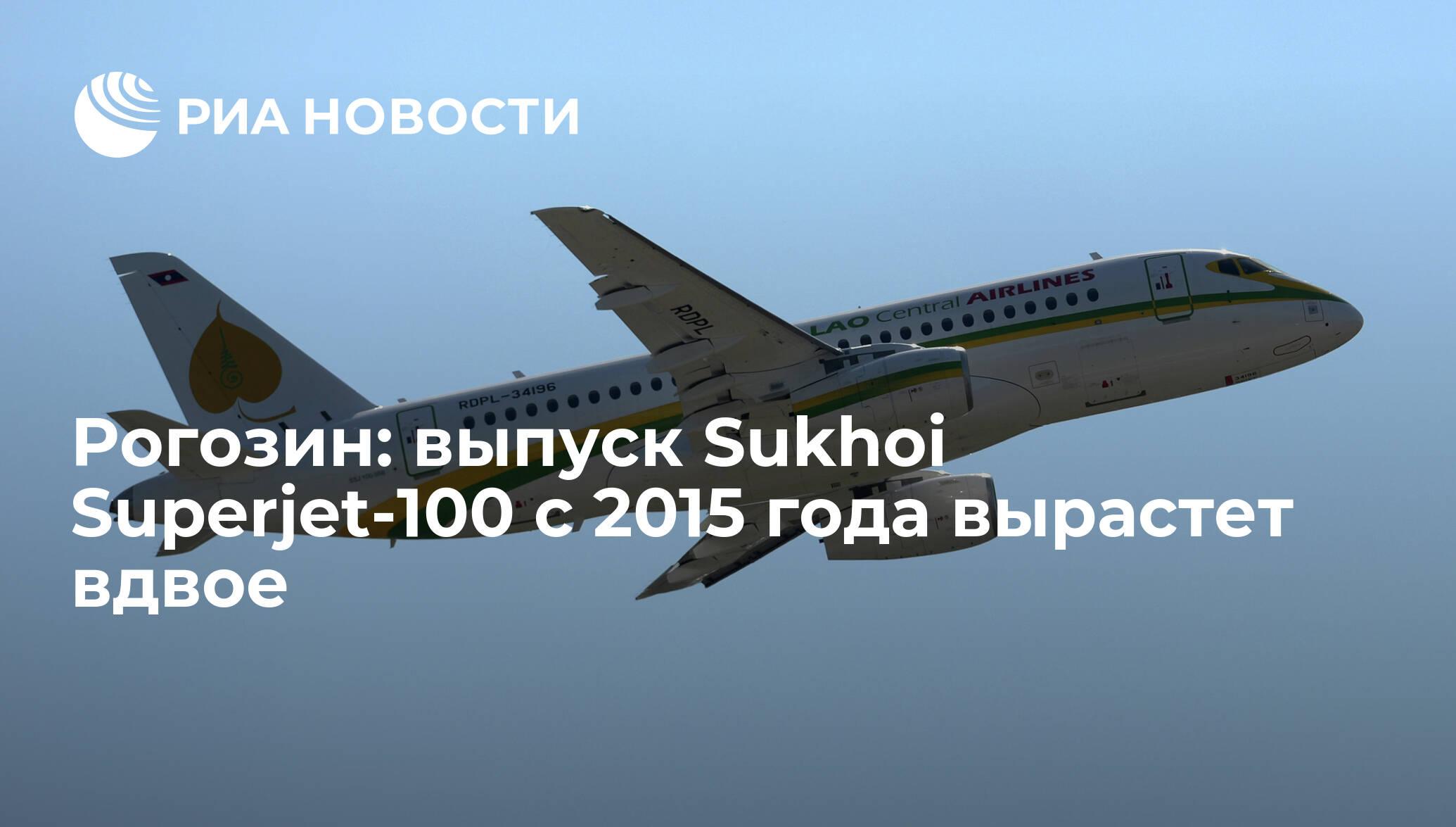 Рогозин: выпуск Sukhoi Superjet-100 с 2015 года вырастет вдвое