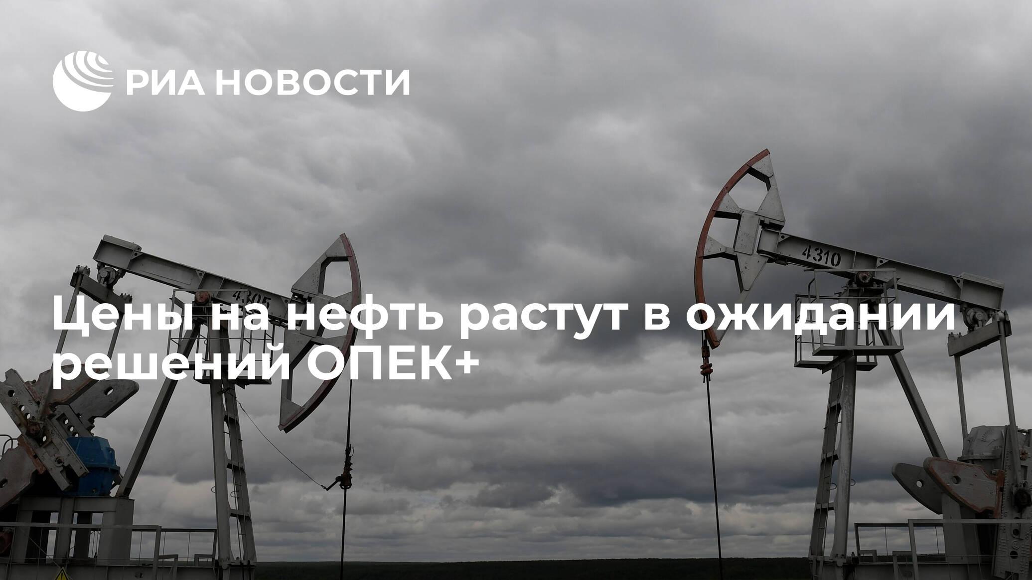 Цены на нефть растут в ожидании решений ОПЕК+ - РИА НОВОСТИ