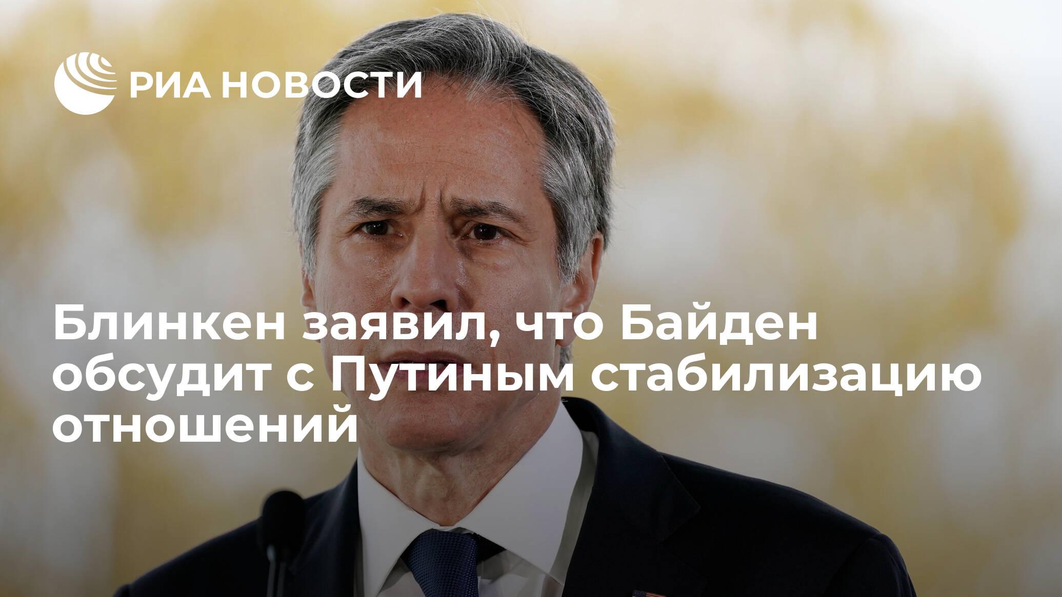 Блинкен заявил, что Байден обсудит с Путиным стабилизацию отношений