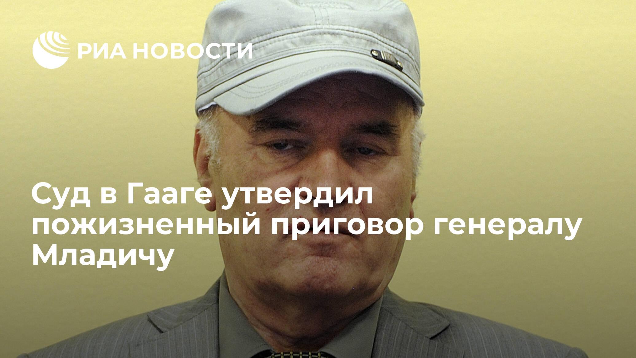 Суд в Гааге утвердил пожизненный приговор генералу Младичу
