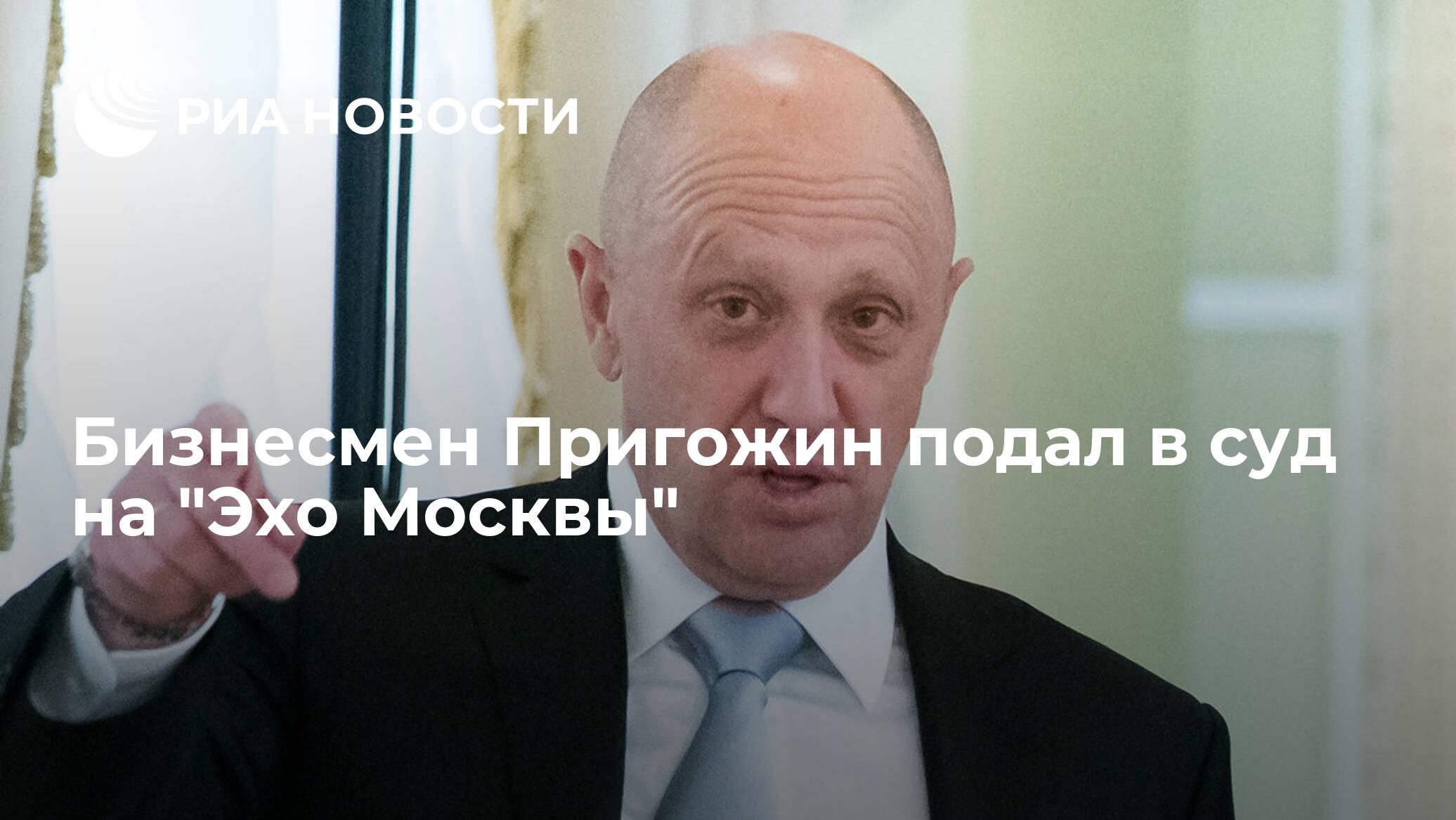 """Бизнесмен Пригожин подал в суд на """"Эхо Москвы"""""""