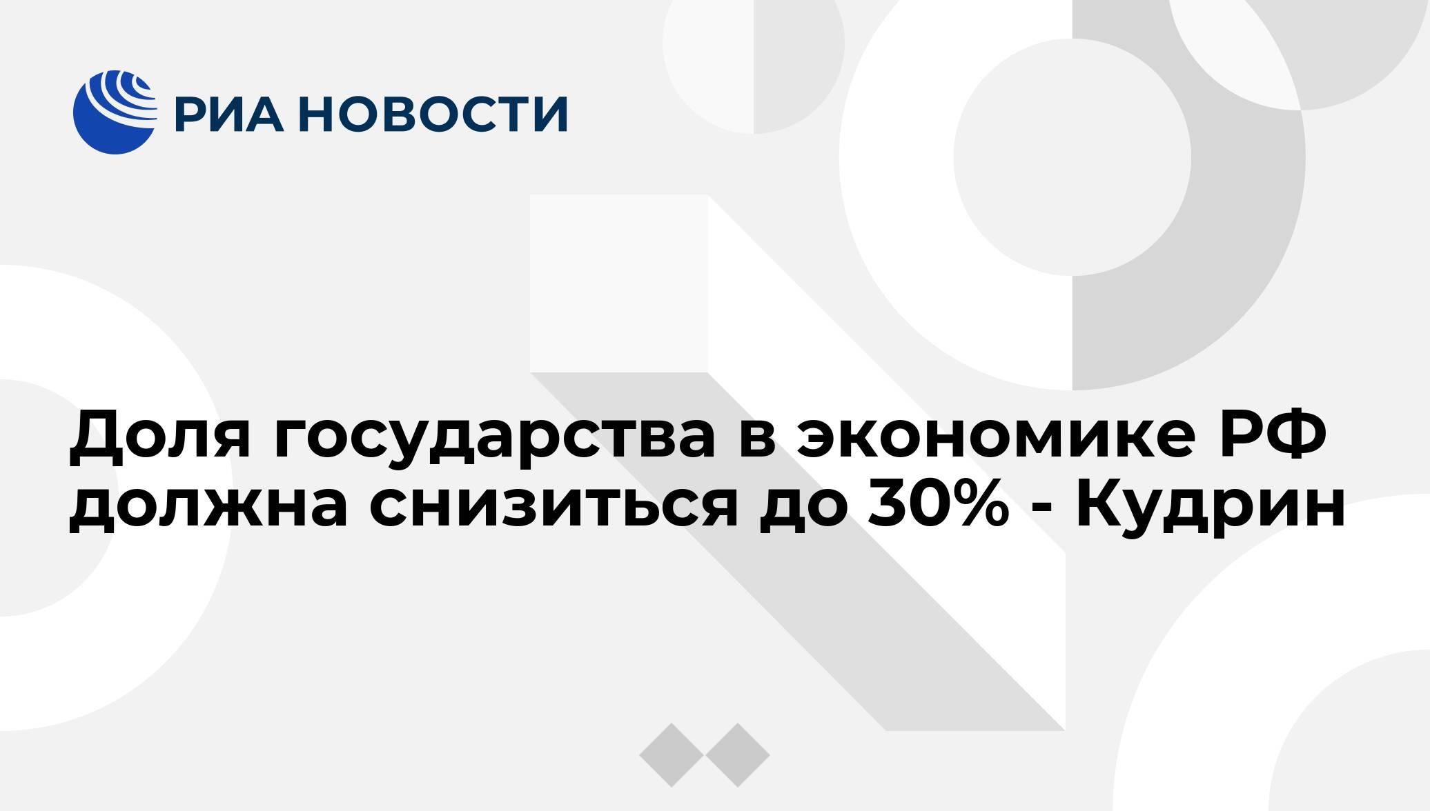 Доля государства в экономике РФ должна снизиться до 30% - Кудрин